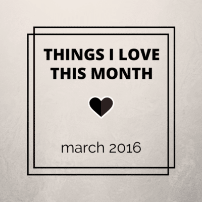 Things I love this month: March 2016