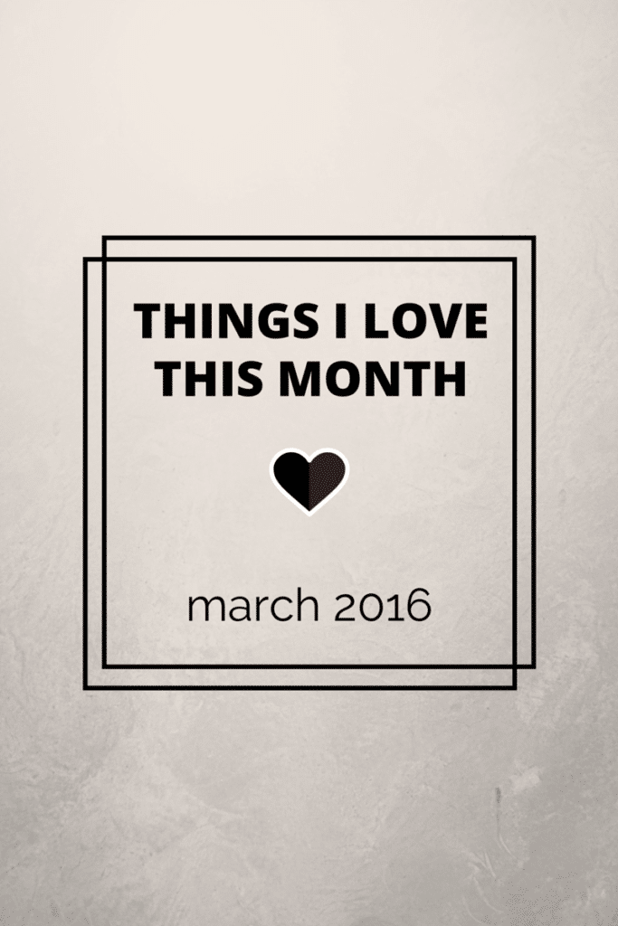 Things I Love This Month - March